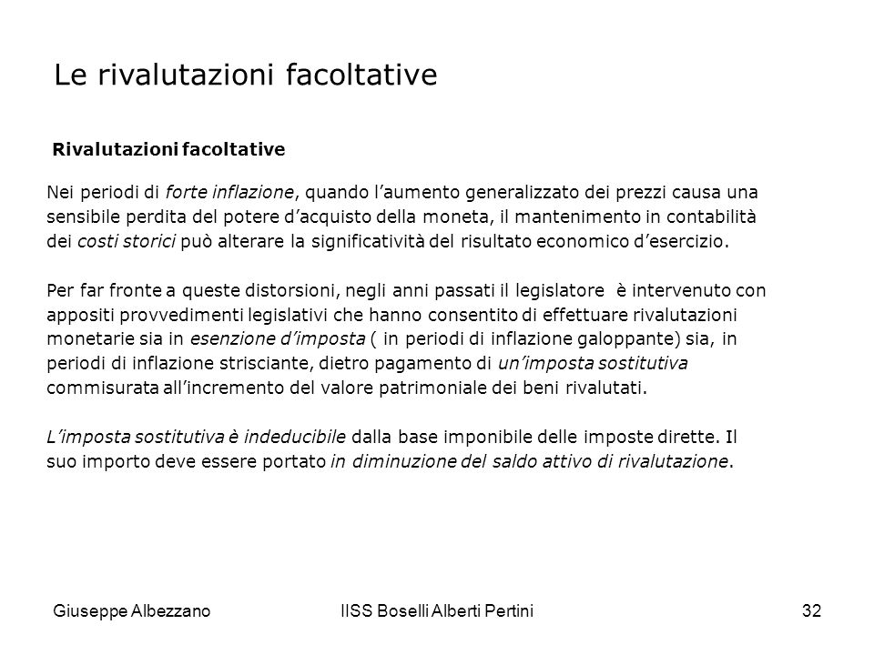 Giuseppe AlbezzanoIISS Boselli Alberti Pertini33 Le rivalutazioni facoltative Rivalutazioni facoltative Le rivalutazioni monetarie modificano il patrimonio netto aziendale.