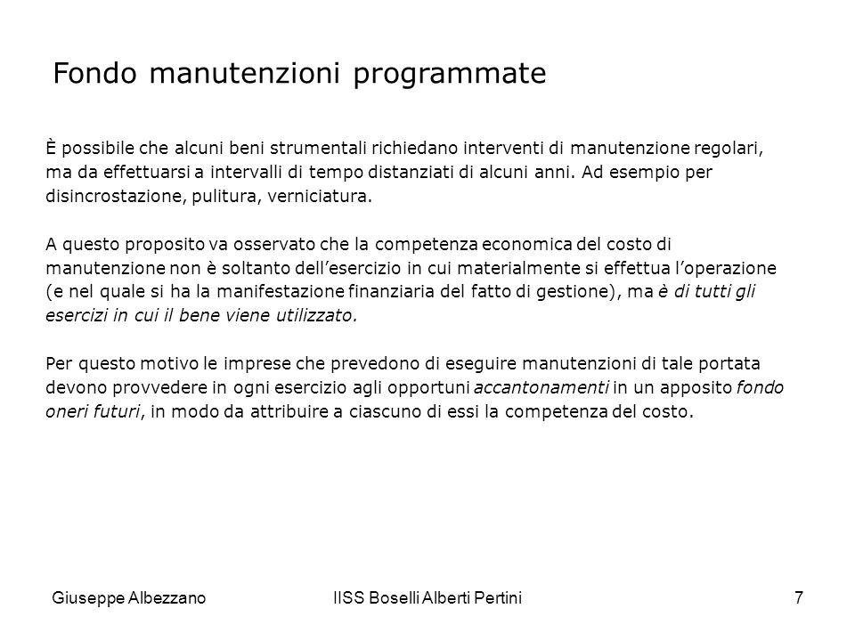 Giuseppe AlbezzanoIISS Boselli Alberti Pertini8 Fondo manutenzioni programmate Laccantonamento viene rilevato nel conto economico di reddito acceso ai costi desercizio Accantonamento manutenzioni programmate, che in bilancio confluisce nel Conto economico alla voce B 13)Altri accantonamenti.