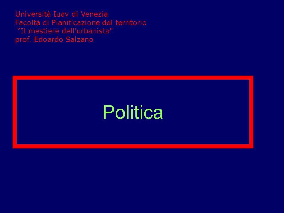 Politica Università Iuav di Venezia Facoltà di Pianificazione del territorio Il mestiere dellurbanista prof. Edoardo Salzano