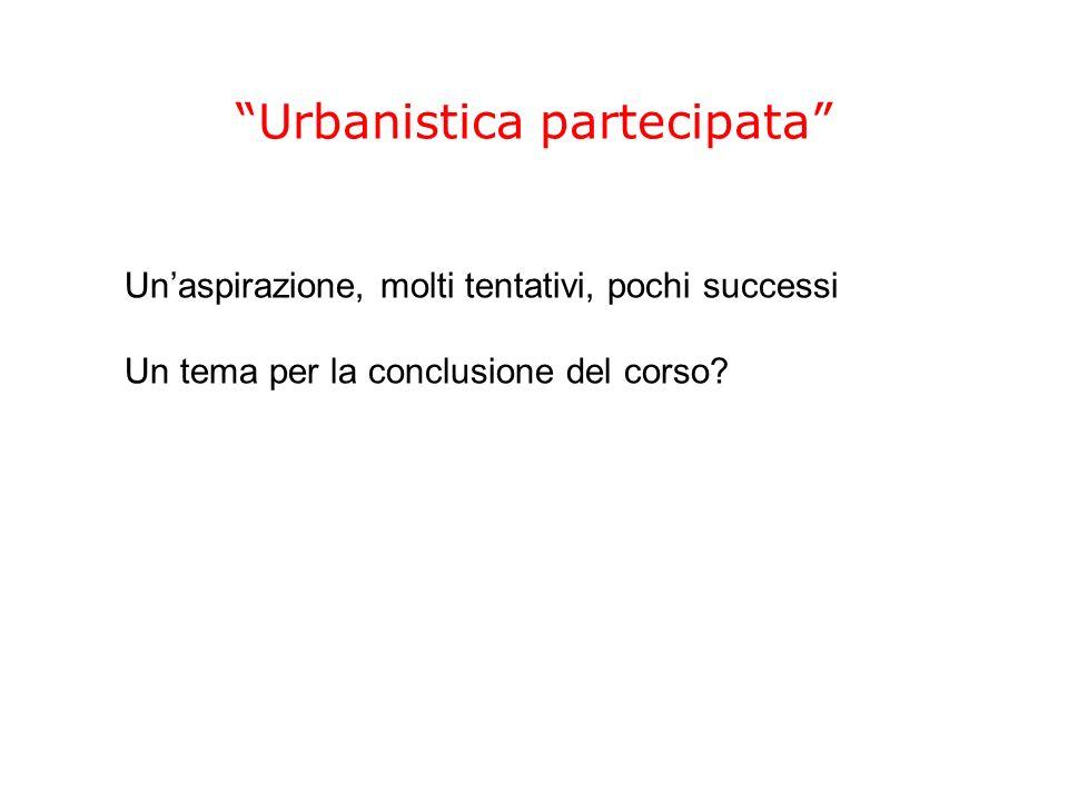 Urbanistica partecipata Unaspirazione, molti tentativi, pochi successi Un tema per la conclusione del corso?