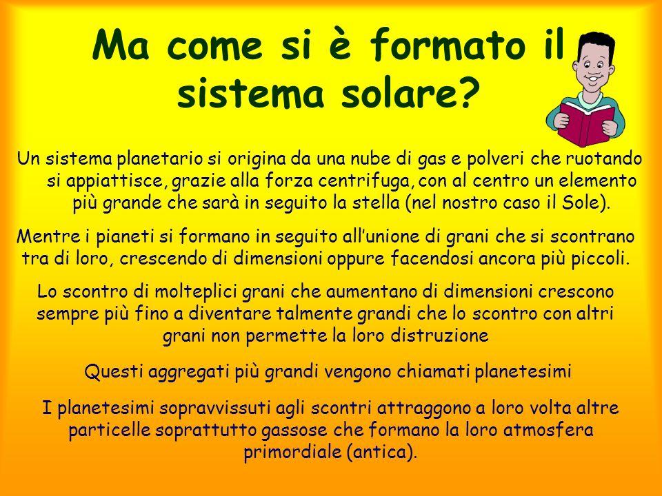 Ma come si è formato il sistema solare? Un sistema planetario si origina da una nube di gas e polveri che ruotando si appiattisce, grazie alla forza c