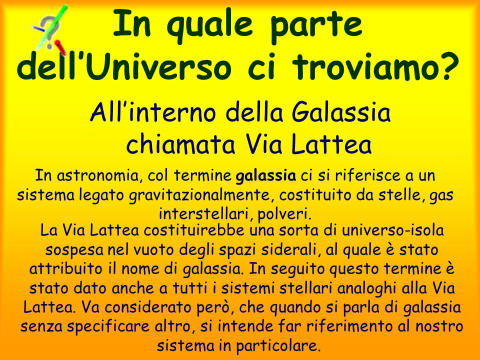 In quale parte dellUniverso ci troviamo? Allinterno della Galassia chiamata Via Lattea In astronomia, col termine galassia ci si riferisce a un sistem