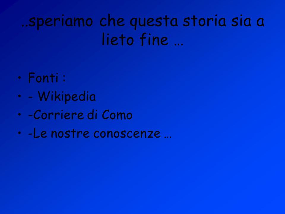 ..speriamo che questa storia sia a lieto fine … Fonti : - Wikipedia -Corriere di Como -Le nostre conoscenze …