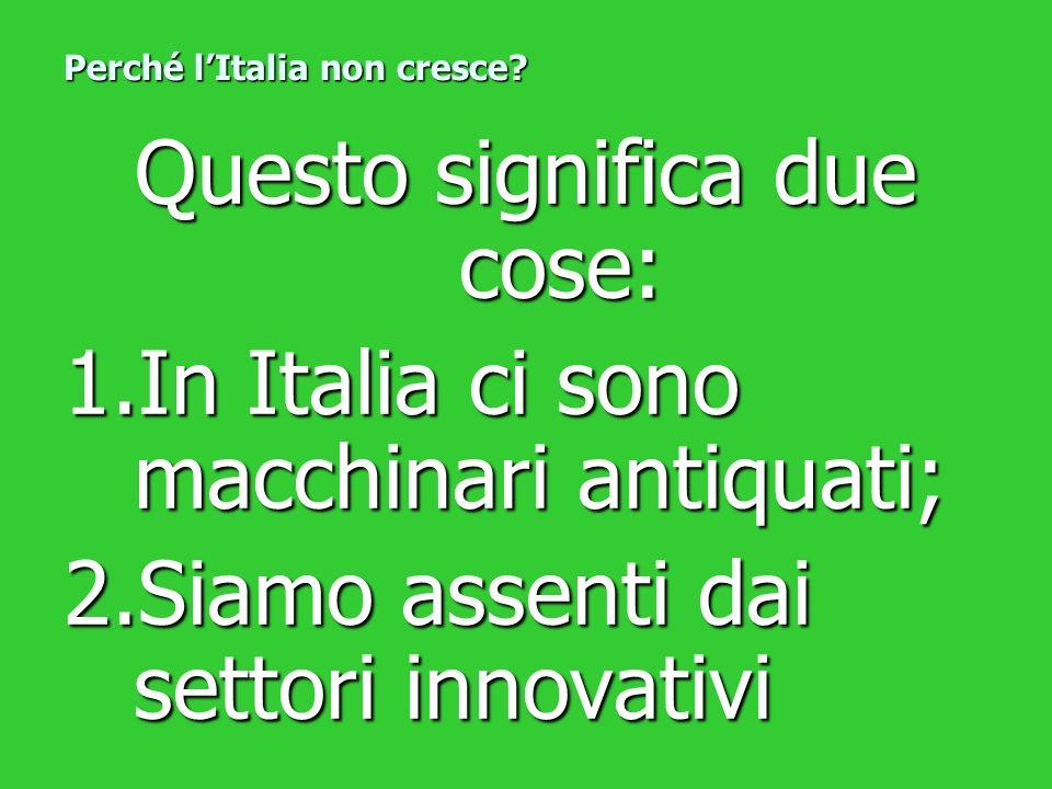 Questo significa due cose: 1.In Italia ci sono macchinari antiquati; 2.Siamo assenti dai settori innovativi Perché lItalia non cresce?