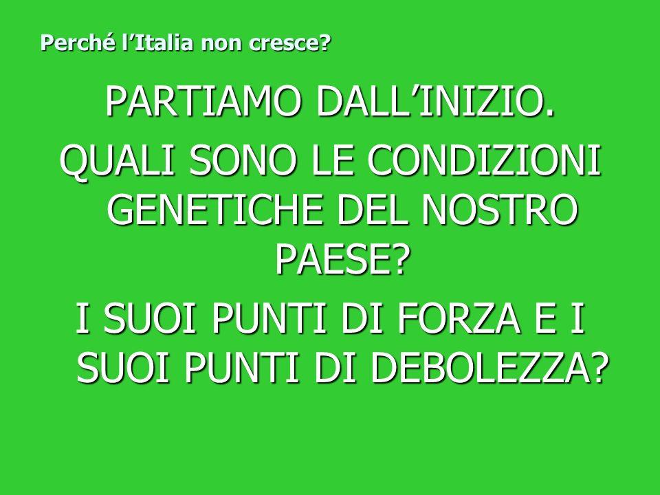 Perché lItalia non cresce? PARTIAMO DALLINIZIO. QUALI SONO LE CONDIZIONI GENETICHE DEL NOSTRO PAESE? I SUOI PUNTI DI FORZA E I SUOI PUNTI DI DEBOLEZZA