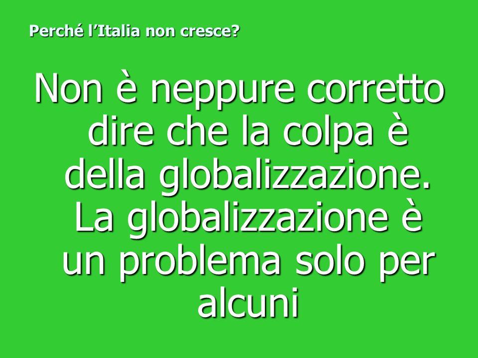 Non è neppure corretto dire che la colpa è della globalizzazione. La globalizzazione è un problema solo per alcuni Perché lItalia non cresce?