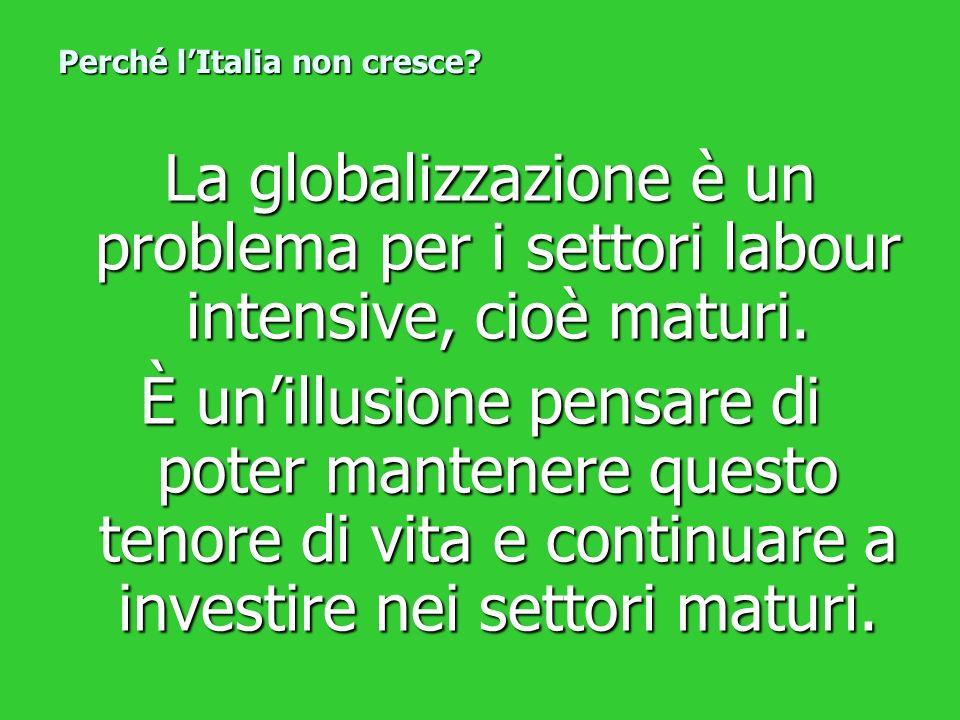 La globalizzazione è un problema per i settori labour intensive, cioè maturi. La globalizzazione è un problema per i settori labour intensive, cioè ma