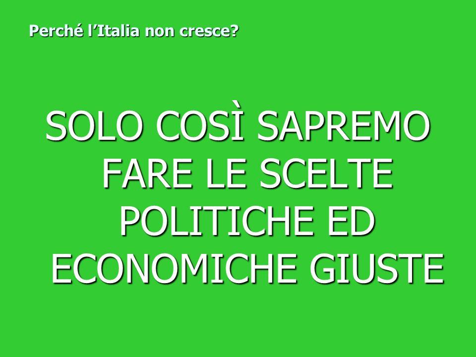 SOLO COSÌ SAPREMO FARE LE SCELTE POLITICHE ED ECONOMICHE GIUSTE Perché lItalia non cresce?