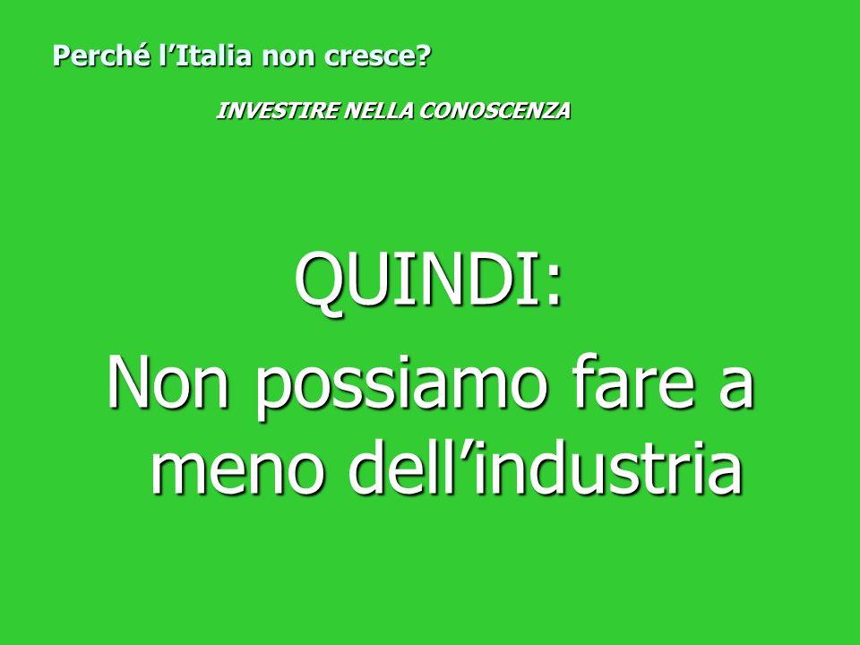 QUINDI: Non possiamo fare a meno dellindustria Perché lItalia non cresce? INVESTIRE NELLA CONOSCENZA
