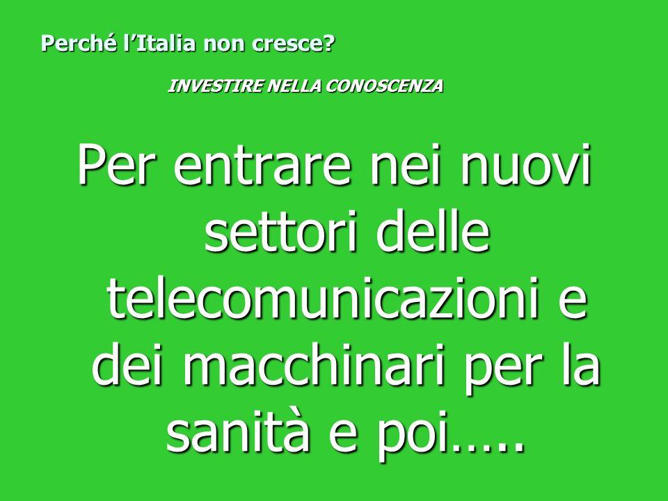 Per entrare nei nuovi settori delle telecomunicazioni e dei macchinari per la sanità e poi….. Perché lItalia non cresce? INVESTIRE NELLA CONOSCENZA