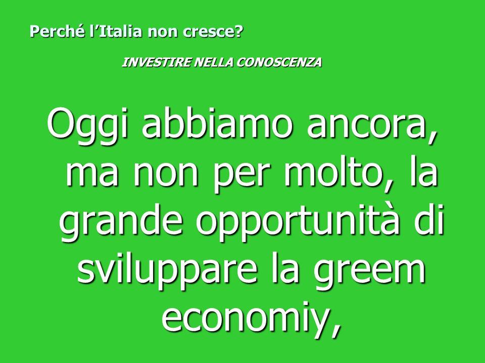 Oggi abbiamo ancora, ma non per molto, la grande opportunità di sviluppare la greem economiy, Perché lItalia non cresce? INVESTIRE NELLA CONOSCENZA