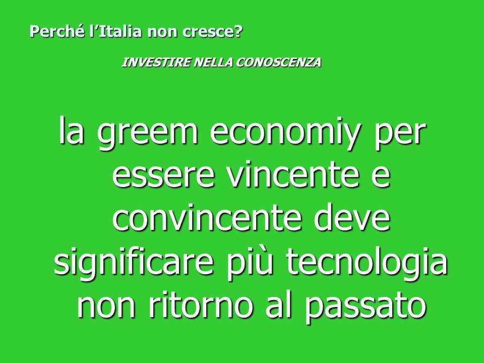 la greem economiy per essere vincente e convincente deve significare più tecnologia non ritorno al passato Perché lItalia non cresce? INVESTIRE NELLA