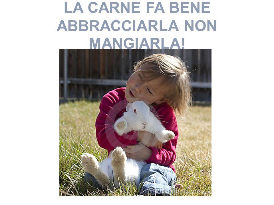 LA CARNE FA BENE ABBRACCIARLA NON MANGIARLA!