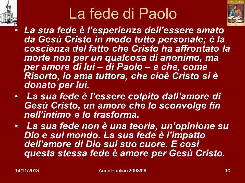 14/11/2013Anno Paolino 2008/0910 La fede di Paolo La sua fede è lesperienza dellessere amato da Gesù Cristo in modo tutto personale; è la coscienza de