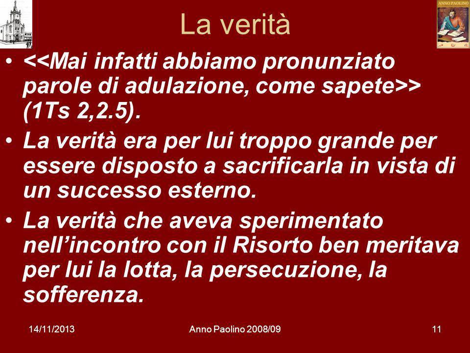 14/11/2013Anno Paolino 2008/0911 La verità > (1Ts 2,2.5). La verità era per lui troppo grande per essere disposto a sacrificarla in vista di un succes