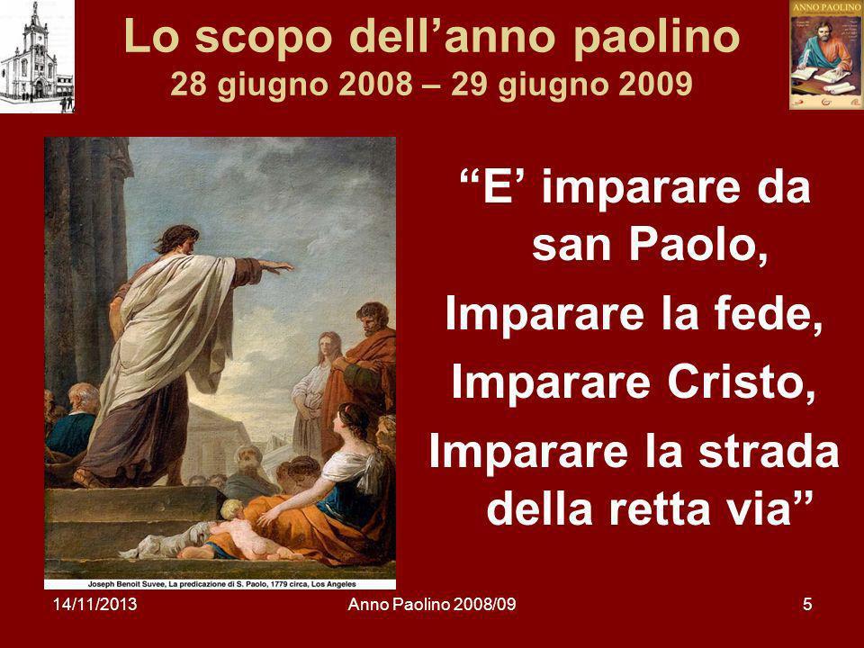 14/11/2013Anno Paolino 2008/095 Lo scopo dellanno paolino 28 giugno 2008 – 29 giugno 2009 E imparare da san Paolo, Imparare la fede, Imparare Cristo, Imparare la strada della retta via