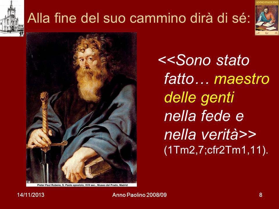 14/11/2013Anno Paolino 2008/098 Alla fine del suo cammino dirà di sé: > (1Tm2,7;cfr2Tm1,11).