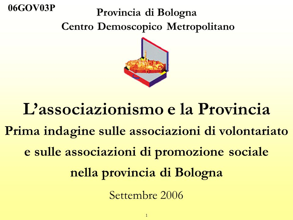 1 Provincia di Bologna Centro Demoscopico Metropolitano Lassociazionismo e la Provincia Prima indagine sulle associazioni di volontariato e sulle associazioni di promozione sociale nella provincia di Bologna Settembre 2006 06GOV03P