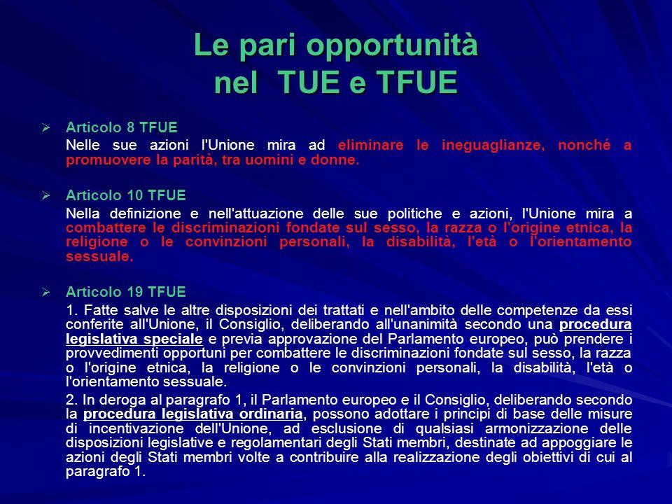 Le pari opportunità nel TUE e TFUE Articolo 8 TFUE Nelle sue azioni l Unione mira ad eliminare le ineguaglianze, nonché a promuovere la parità, tra uomini e donne.