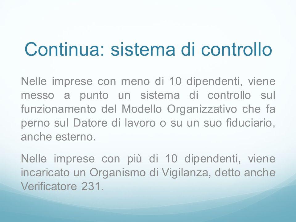 Continua: sistema di controllo Nelle imprese con meno di 10 dipendenti, viene messo a punto un sistema di controllo sul funzionamento del Modello Organizzativo che fa perno sul Datore di lavoro o su un suo fiduciario, anche esterno.