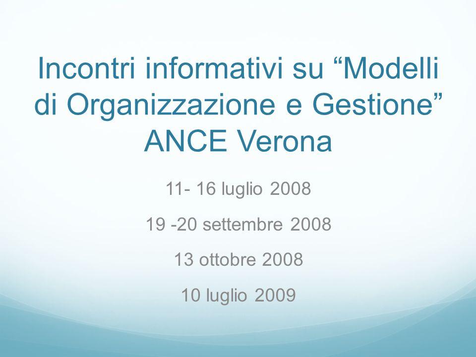 Incontri informativi su Modelli di Organizzazione e Gestione ANCE Verona 11- 16 luglio 2008 19 -20 settembre 2008 13 ottobre 2008 10 luglio 2009