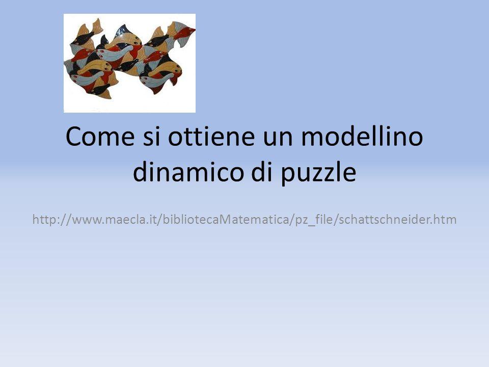 Come si ottiene un modellino dinamico di puzzle http://www.maecla.it/bibliotecaMatematica/pz_file/schattschneider.htm