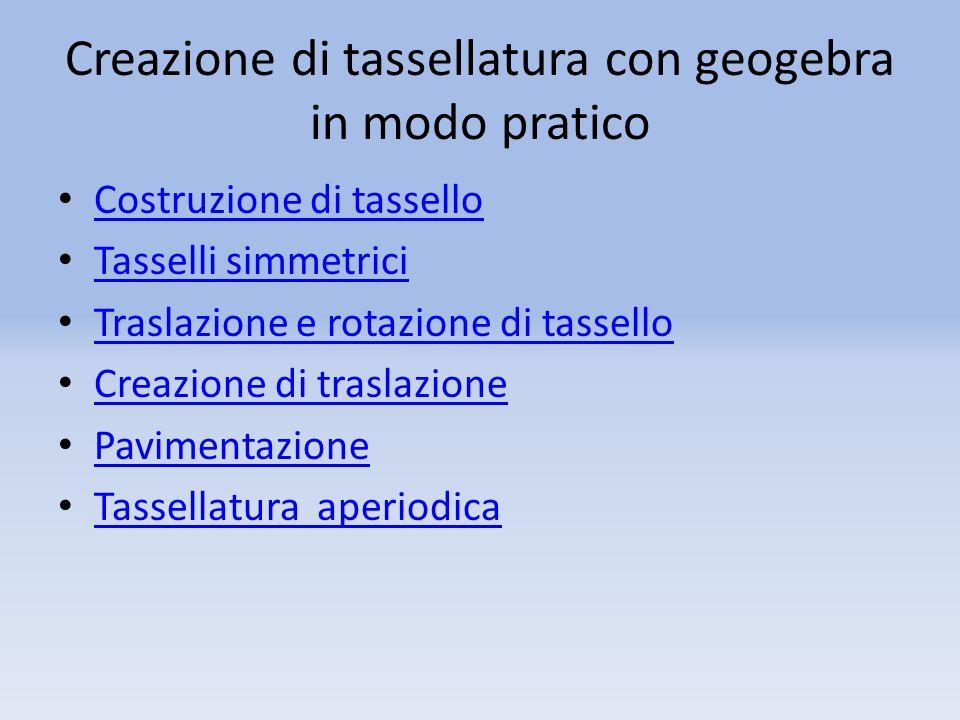 Creazione di tassellatura con geogebra in modo pratico Costruzione di tassello Tasselli simmetrici Traslazione e rotazione di tassello Creazione di tr