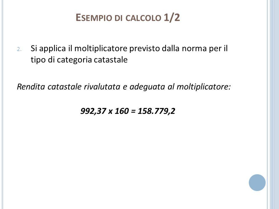 E SEMPIO DI CALCOLO 1/2 2. Si applica il moltiplicatore previsto dalla norma per il tipo di categoria catastale Rendita catastale rivalutata e adeguat
