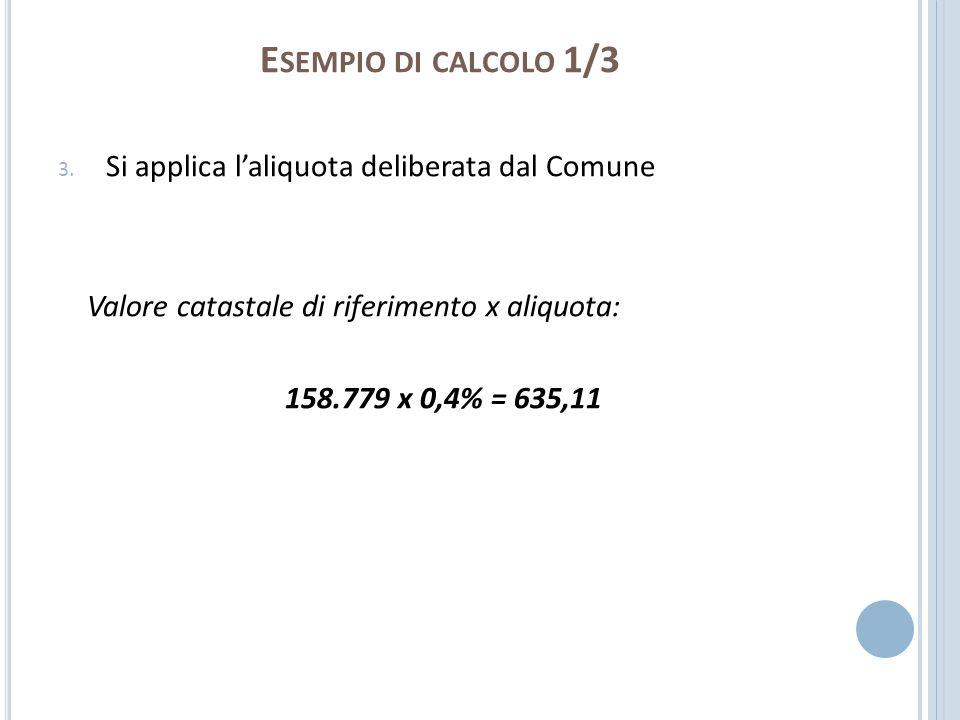 E SEMPIO DI CALCOLO 1/3 3. Si applica laliquota deliberata dal Comune Valore catastale di riferimento x aliquota: 158.779 x 0,4% = 635,11