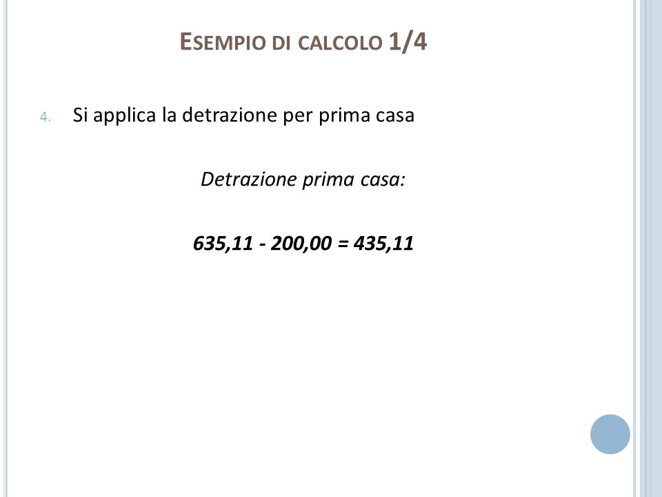 E SEMPIO DI CALCOLO 1/4 4. Si applica la detrazione per prima casa Detrazione prima casa: 635,11 - 200,00 = 435,11