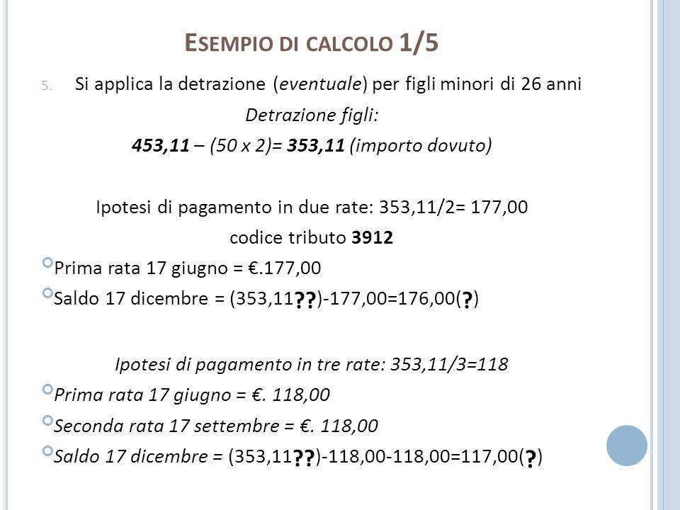 E SEMPIO DI CALCOLO 1/5 5. Si applica la detrazione (eventuale) per figli minori di 26 anni Detrazione figli: 453,11 – (50 x 2)= 353,11 (importo dovut