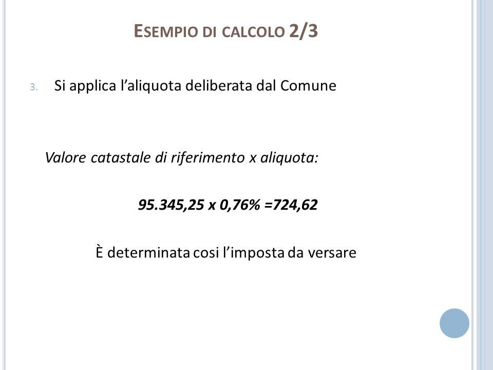E SEMPIO DI CALCOLO 2/3 3. Si applica laliquota deliberata dal Comune Valore catastale di riferimento x aliquota: 95.345,25 x 0,76% =724,62 È determin