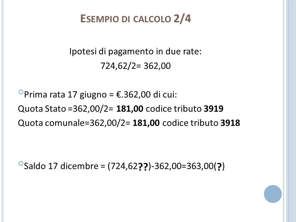 E SEMPIO DI CALCOLO 2/4 Ipotesi di pagamento in due rate: 724,62/2= 362,00 Prima rata 17 giugno =.362,00 di cui: Quota Stato =362,00/2= 181,00 codice