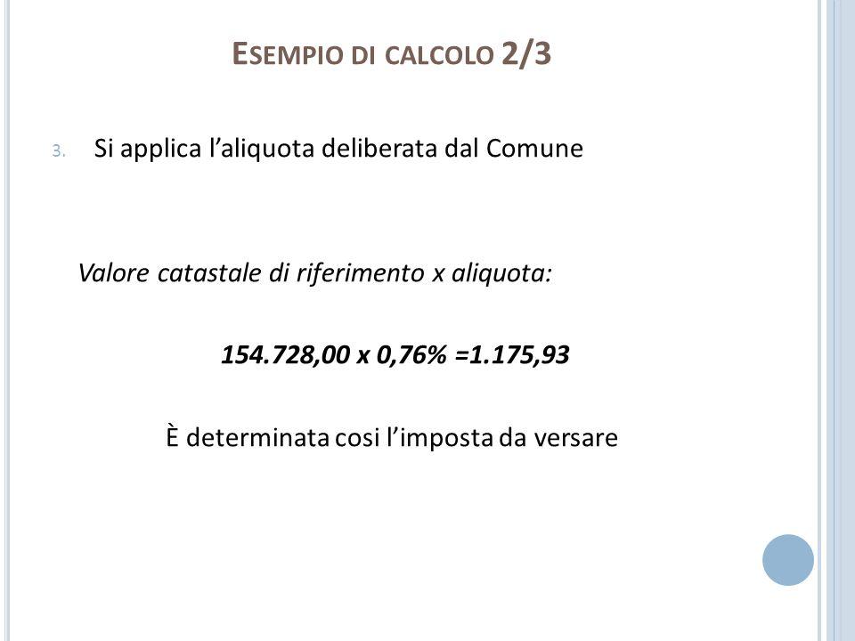 E SEMPIO DI CALCOLO 2/3 3. Si applica laliquota deliberata dal Comune Valore catastale di riferimento x aliquota: 154.728,00 x 0,76% =1.175,93 È deter