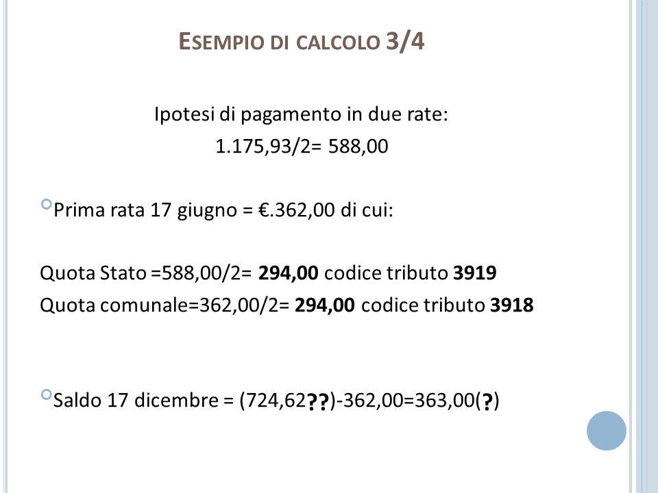 E SEMPIO DI CALCOLO 3/4 Ipotesi di pagamento in due rate: 1.175,93/2= 588,00 Prima rata 17 giugno =.362,00 di cui: Quota Stato =588,00/2= 294,00 codic
