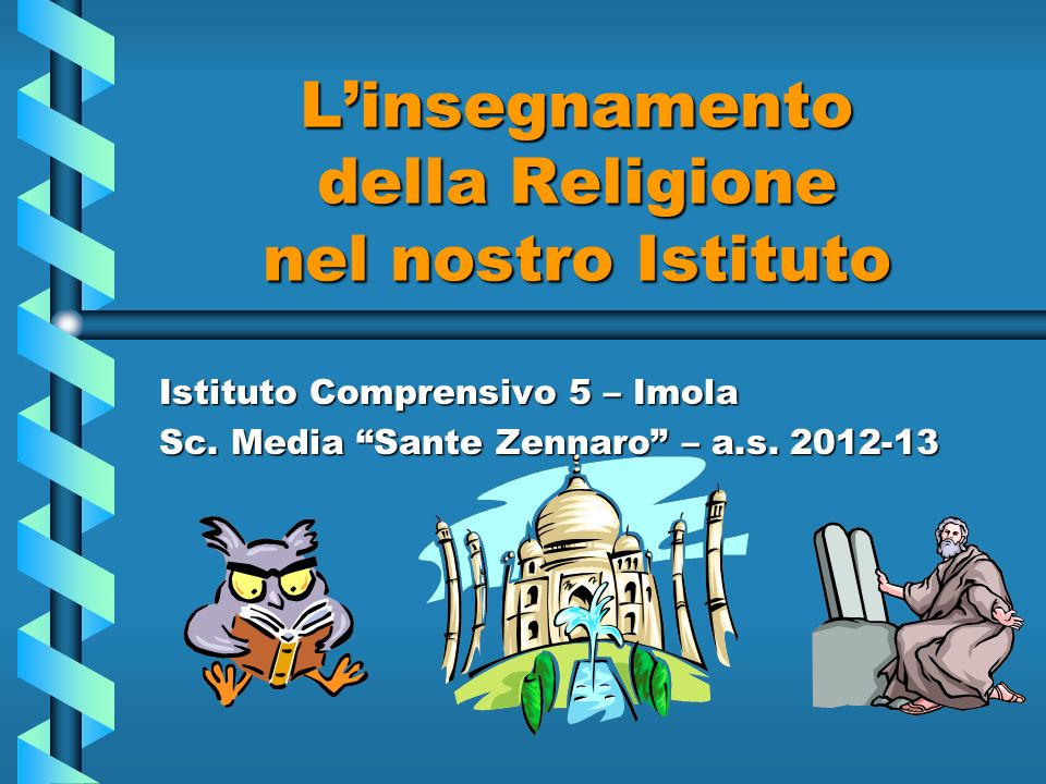 Linsegnamento della Religione nel nostro Istituto Istituto Comprensivo 5 – Imola Sc. Media Sante Zennaro – a.s. 2012-13