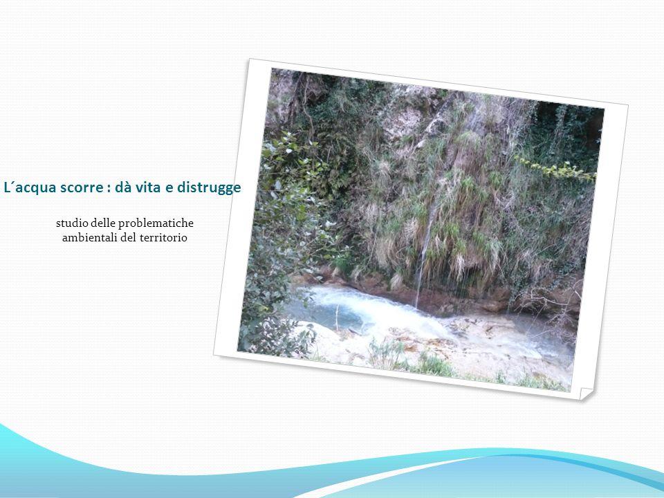 L´acqua scorre : dà vita e distrugge studio delle problematiche ambientali del territorio