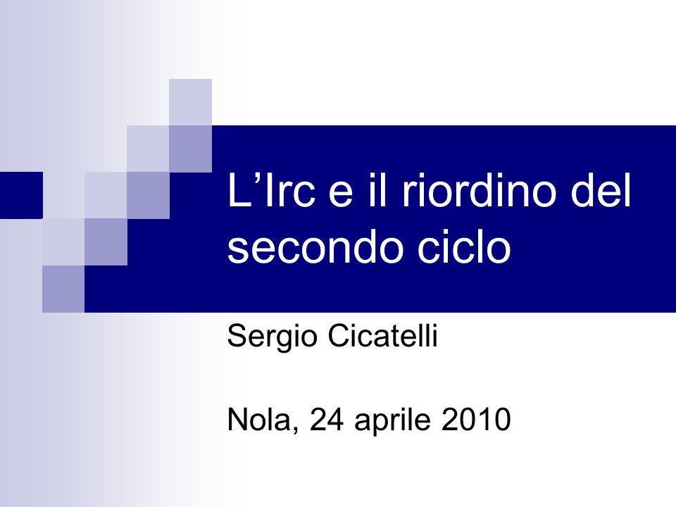 LIrc e il riordino del secondo ciclo Sergio Cicatelli Nola, 24 aprile 2010