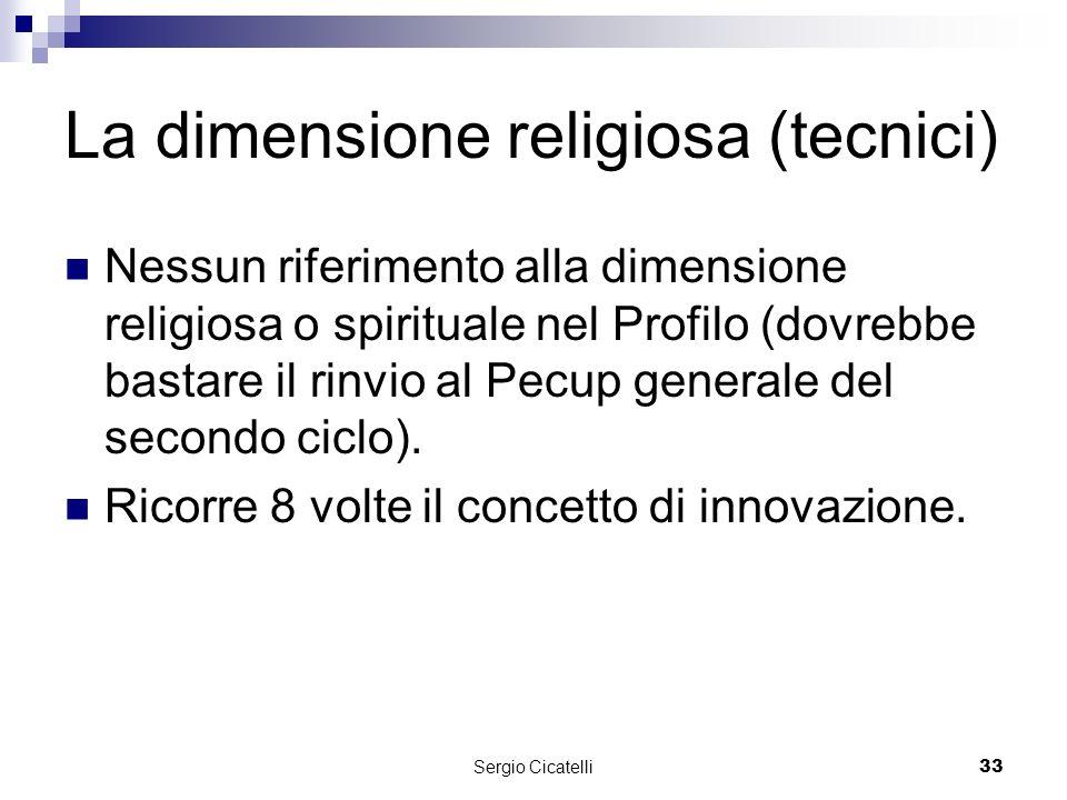 Sergio Cicatelli33 La dimensione religiosa (tecnici) Nessun riferimento alla dimensione religiosa o spirituale nel Profilo (dovrebbe bastare il rinvio al Pecup generale del secondo ciclo).