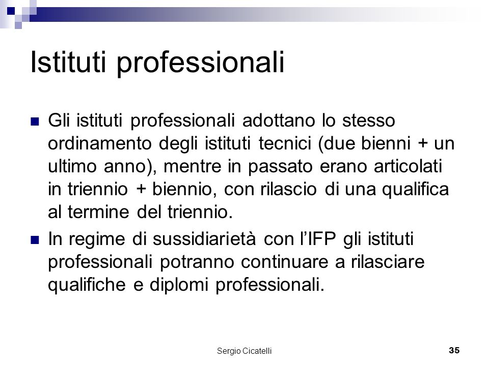 Sergio Cicatelli35 Istituti professionali Gli istituti professionali adottano lo stesso ordinamento degli istituti tecnici (due bienni + un ultimo anno), mentre in passato erano articolati in triennio + biennio, con rilascio di una qualifica al termine del triennio.