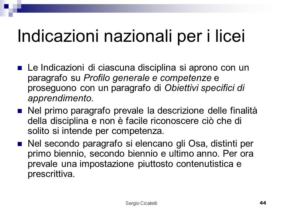 Sergio Cicatelli44 Indicazioni nazionali per i licei Le Indicazioni di ciascuna disciplina si aprono con un paragrafo su Profilo generale e competenze e proseguono con un paragrafo di Obiettivi specifici di apprendimento.