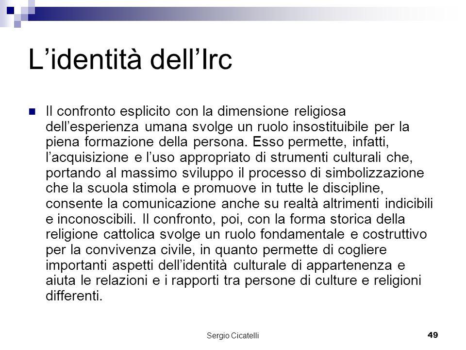 Sergio Cicatelli49 Lidentità dellIrc Il confronto esplicito con la dimensione religiosa dellesperienza umana svolge un ruolo insostituibile per la piena formazione della persona.