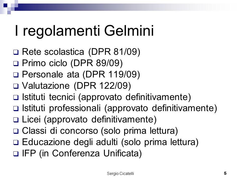 Sergio Cicatelli5 I regolamenti Gelmini Rete scolastica (DPR 81/09) Primo ciclo (DPR 89/09) Personale ata (DPR 119/09) Valutazione (DPR 122/09) Istituti tecnici (approvato definitivamente) Istituti professionali (approvato definitivamente) Licei (approvato definitivamente) Classi di concorso (solo prima lettura) Educazione degli adulti (solo prima lettura) IFP (in Conferenza Unificata)