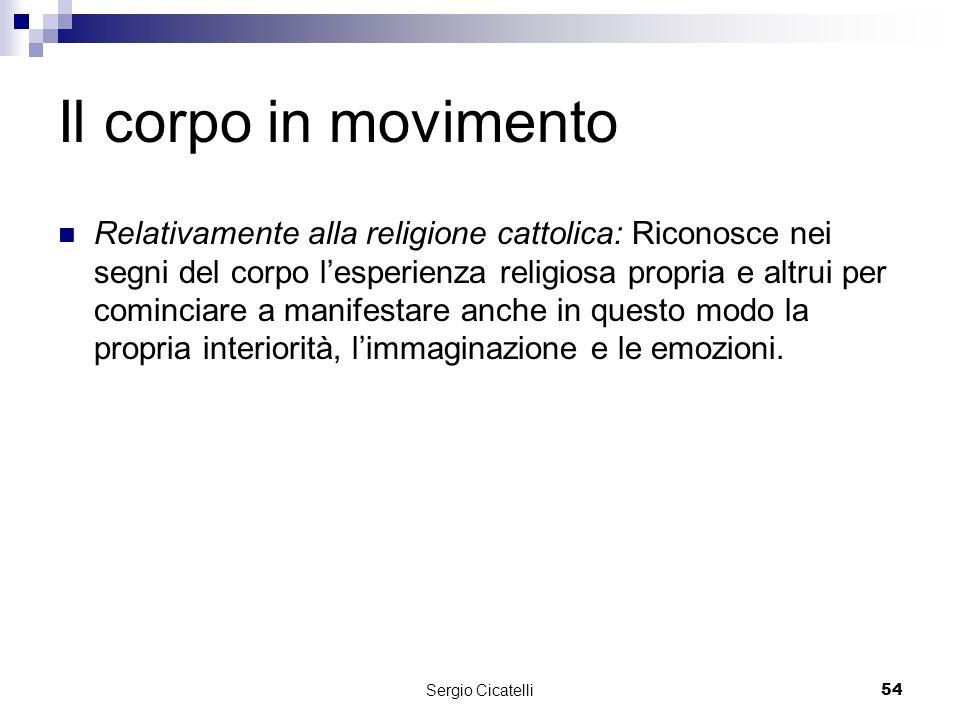 Sergio Cicatelli54 Il corpo in movimento Relativamente alla religione cattolica: Riconosce nei segni del corpo lesperienza religiosa propria e altrui per cominciare a manifestare anche in questo modo la propria interiorità, limmaginazione e le emozioni.