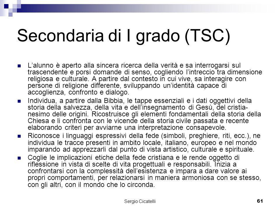 Sergio Cicatelli61 Secondaria di I grado (TSC) Lalunno è aperto alla sincera ricerca della verità e sa interrogarsi sul trascendente e porsi domande di senso, cogliendo lintreccio tra dimensione religiosa e culturale.