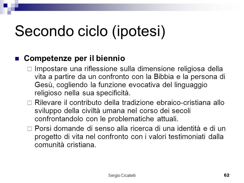 Sergio Cicatelli62 Secondo ciclo (ipotesi) Competenze per il biennio Impostare una riflessione sulla dimensione religiosa della vita a partire da un confronto con la Bibbia e la persona di Gesù, cogliendo la funzione evocativa del linguaggio religioso nella sua specificità.