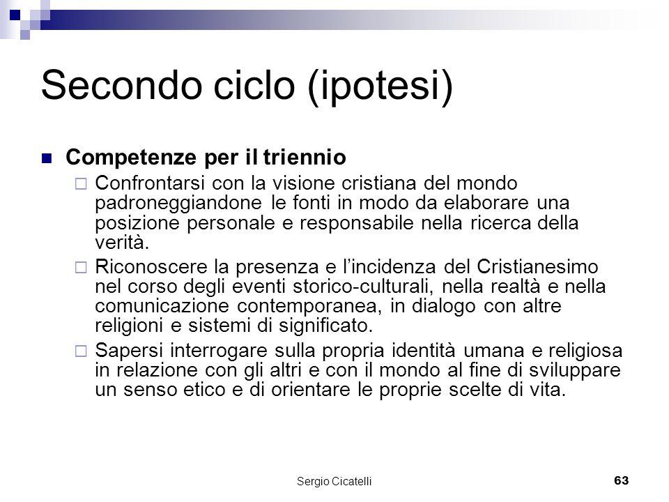 Sergio Cicatelli63 Secondo ciclo (ipotesi) Competenze per il triennio Confrontarsi con la visione cristiana del mondo padroneggiandone le fonti in modo da elaborare una posizione personale e responsabile nella ricerca della verità.
