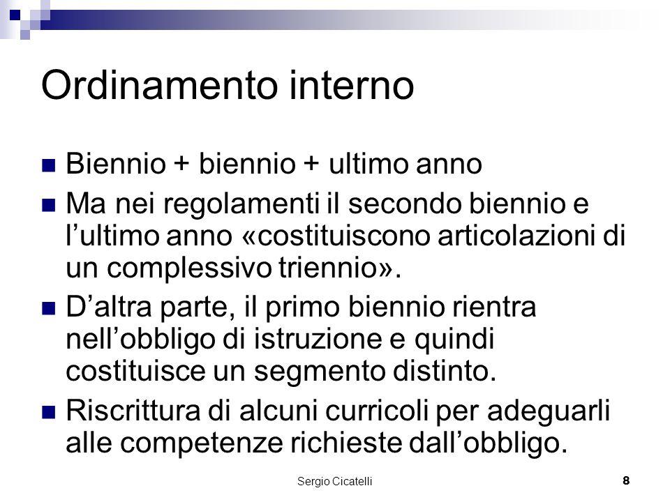 Sergio Cicatelli8 Ordinamento interno Biennio + biennio + ultimo anno Ma nei regolamenti il secondo biennio e lultimo anno «costituiscono articolazioni di un complessivo triennio».