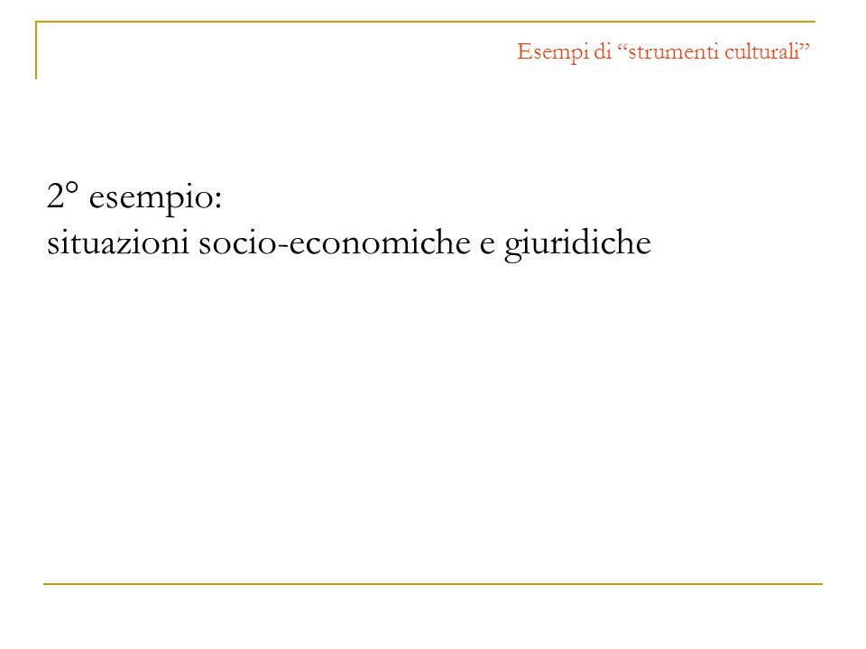 2° esempio: situazioni socio-economiche e giuridiche Esempi di strumenti culturali