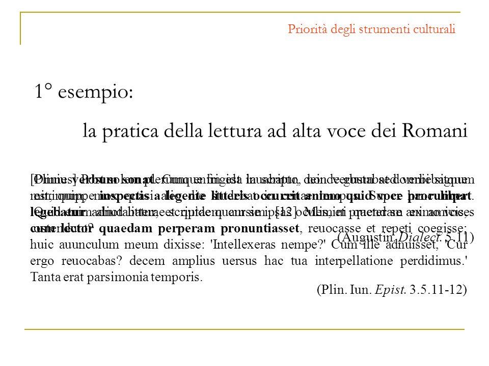 Priorità degli strumenti culturali 1° esempio: la pratica della lettura ad alta voce dei Romani [Plinius] Post solem plerumque frigida lauabatur, dein
